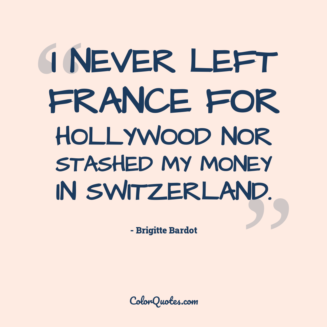 I never left France for Hollywood nor stashed my money in Switzerland.