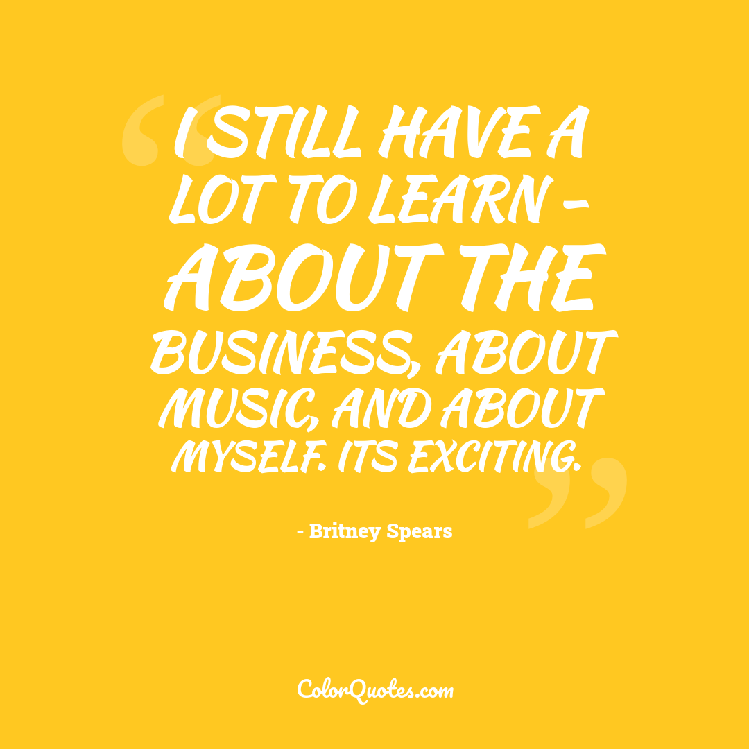 I still have a lot to learn - about the business, about music, and about myself. Its exciting.