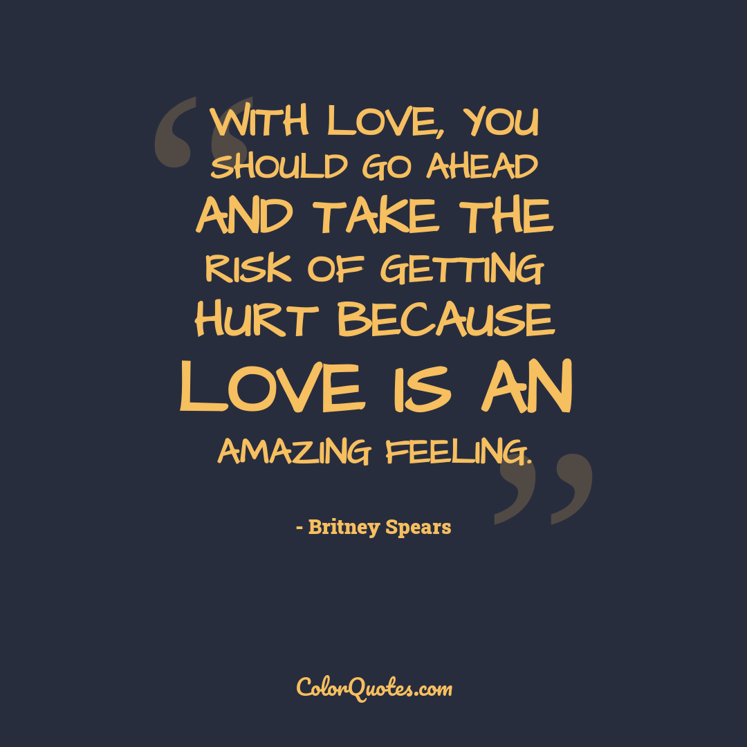 With love, you should go ahead and take the risk of getting hurt because love is an amazing feeling.