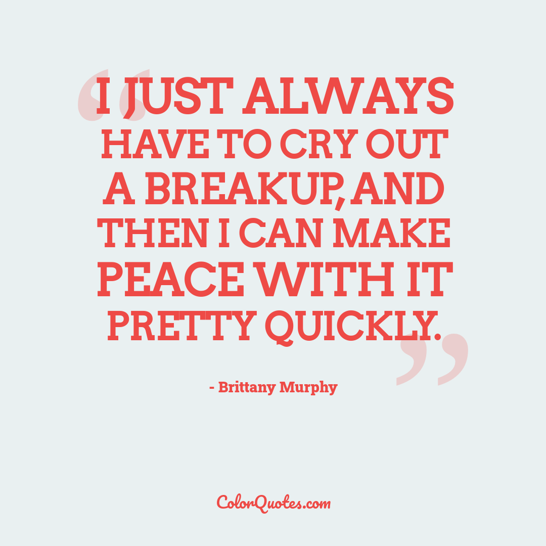 I just always have to cry out a breakup, and then I can make peace with it pretty quickly.