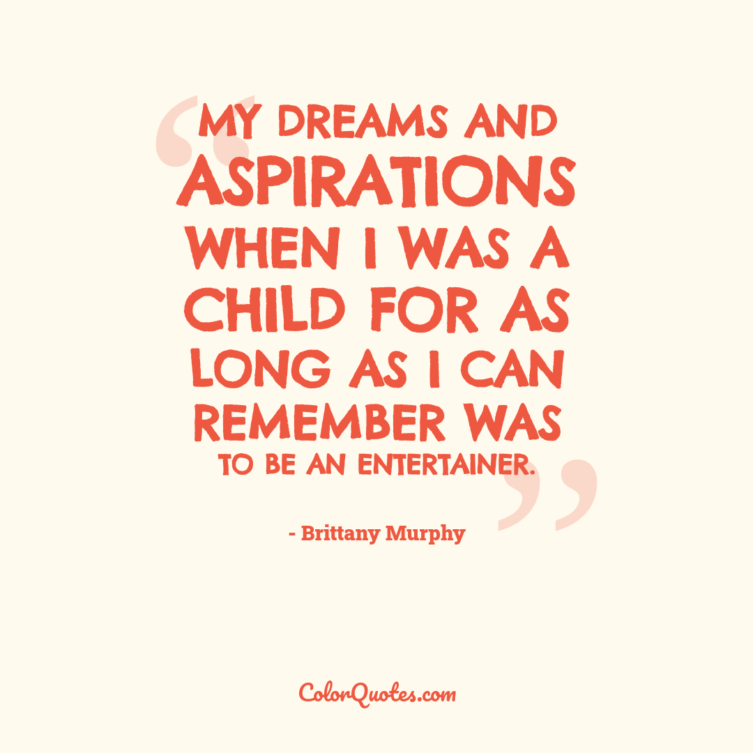 My dreams and aspirations when I was a child for as long as I can remember was to be an entertainer.