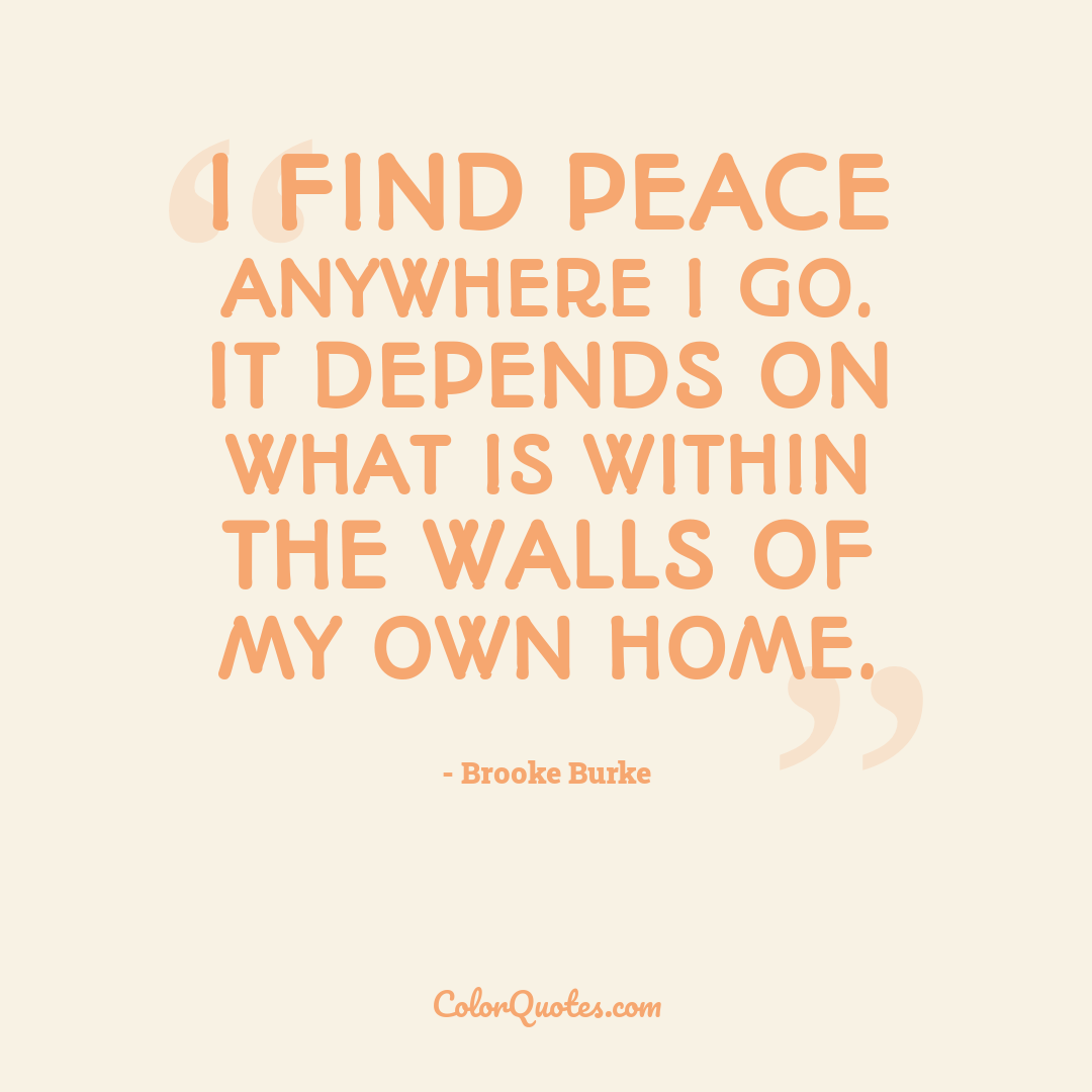 I find peace anywhere I go. It depends on what is within the walls of my own home.