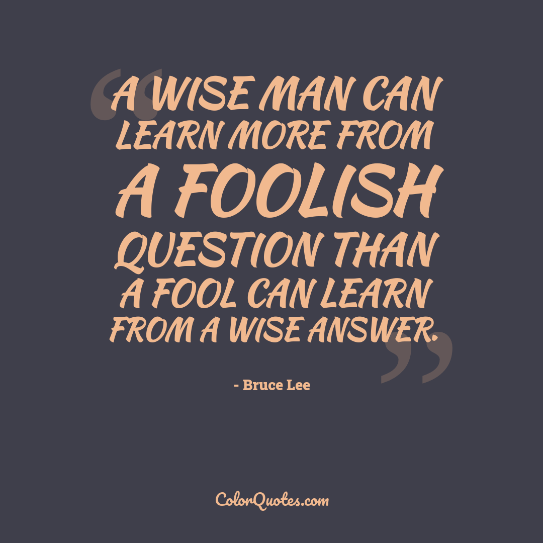 A wise man can learn more from a foolish question than a fool can learn from a wise answer.
