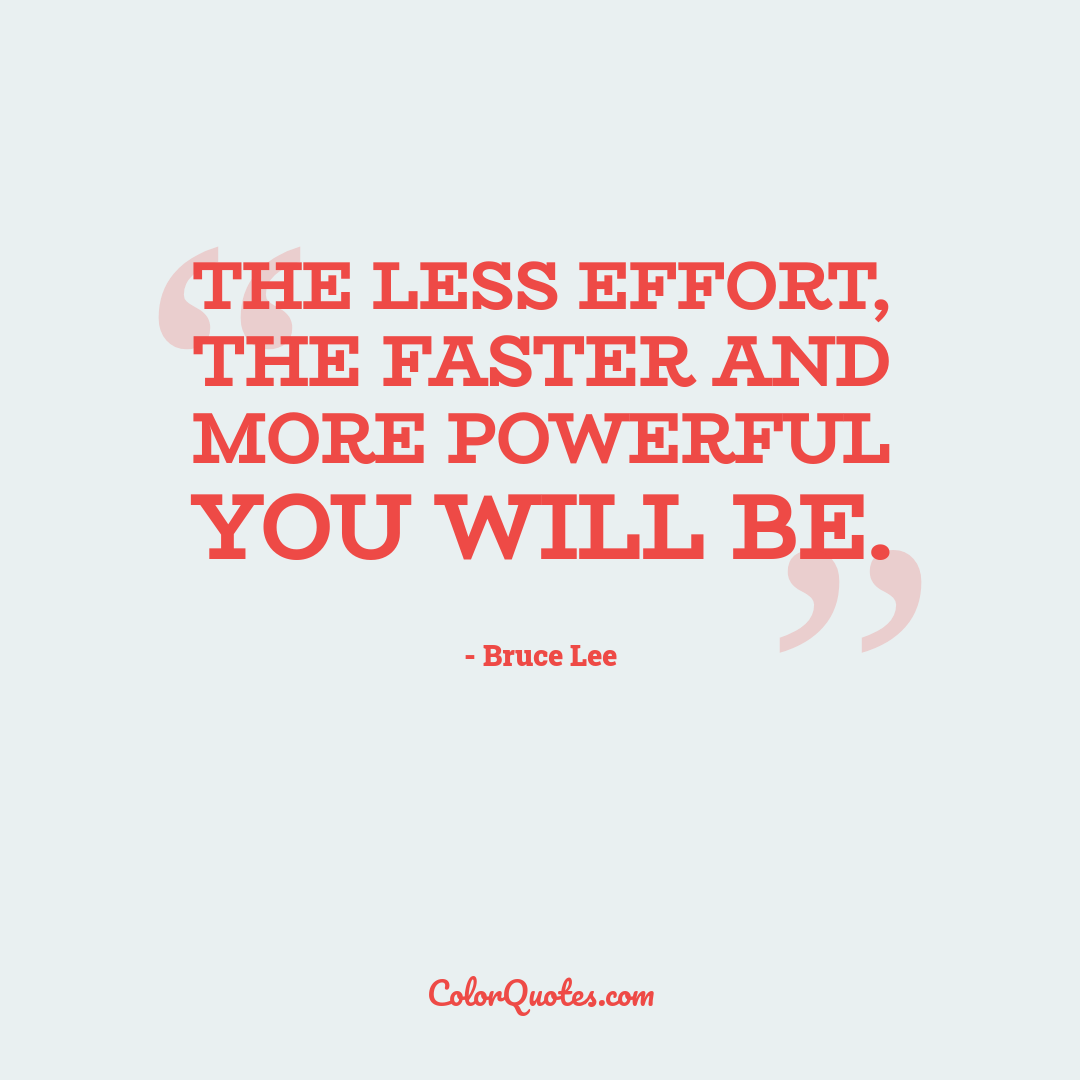 The less effort, the faster and more powerful you will be.