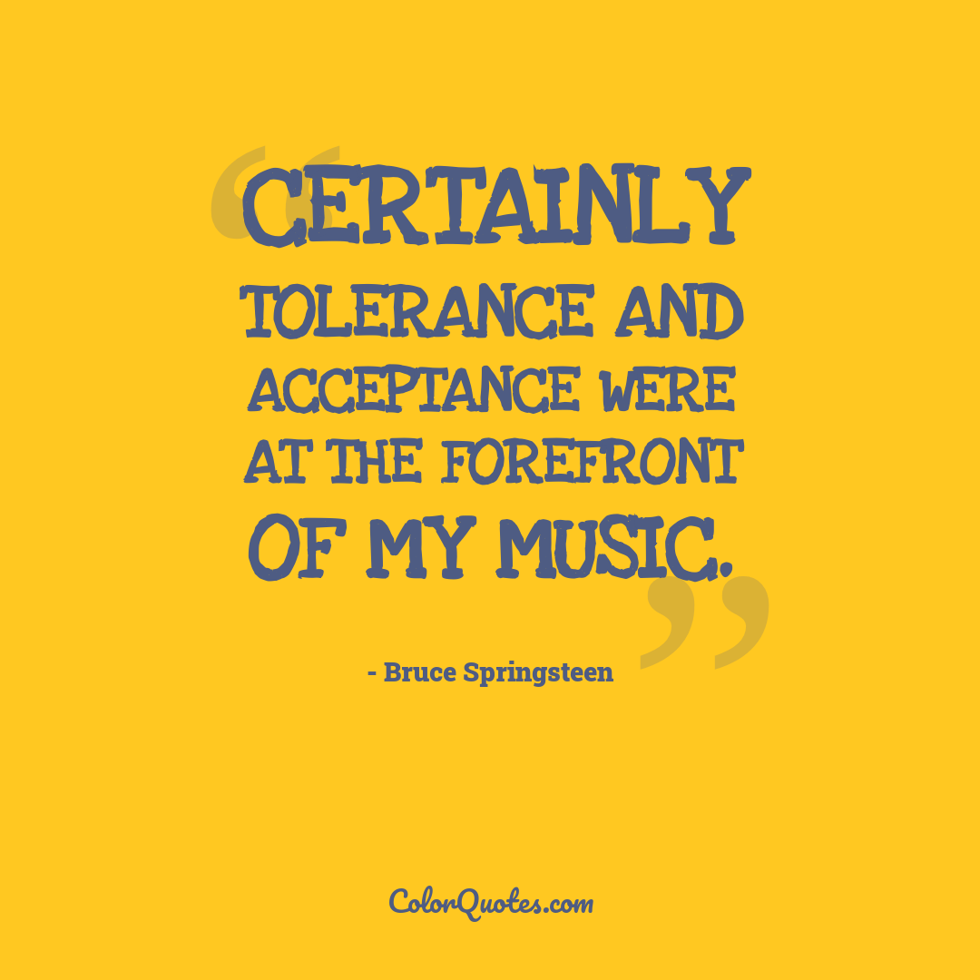 Certainly tolerance and acceptance were at the forefront of my music.
