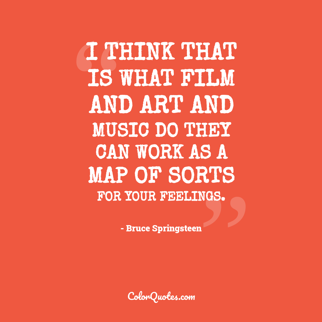 I think that is what film and art and music do they can work as a map of sorts for your feelings.