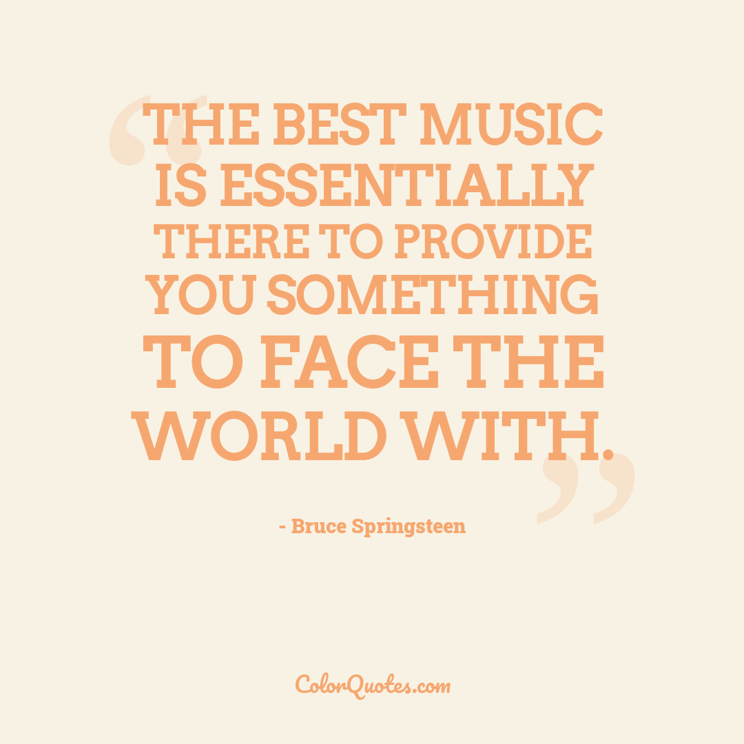 The best music is essentially there to provide you something to face the world with.