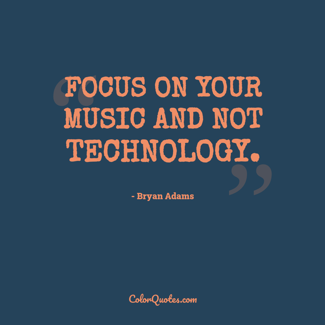 Focus on your music and not technology.