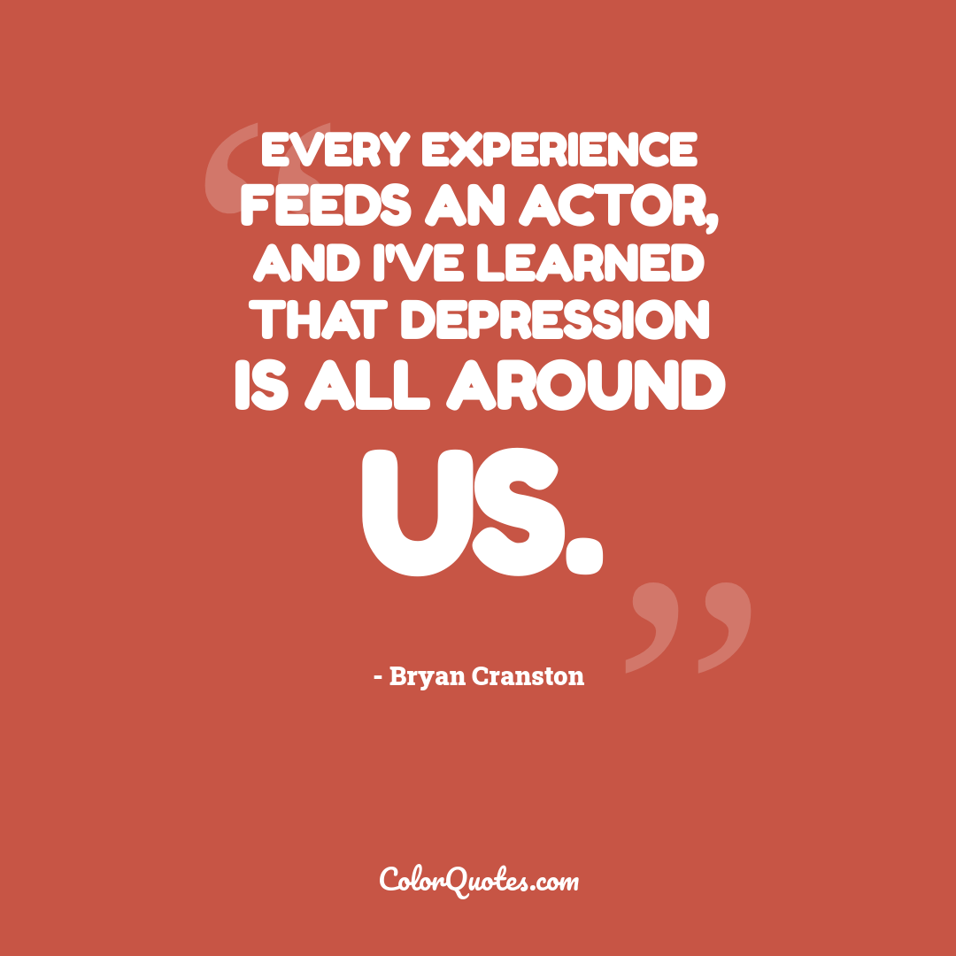 Every experience feeds an actor, and I've learned that depression is all around us.