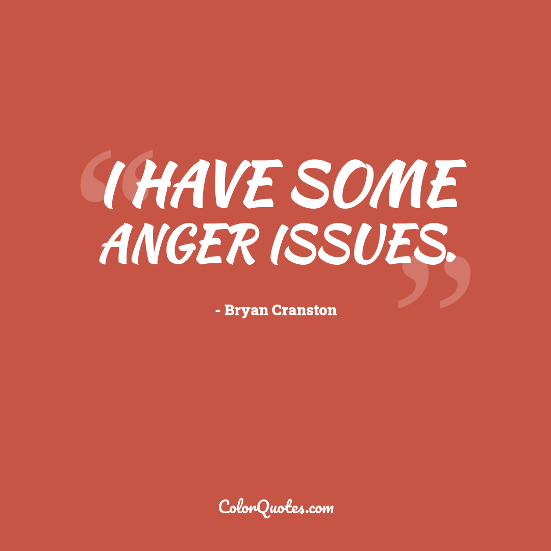 I have some anger issues.
