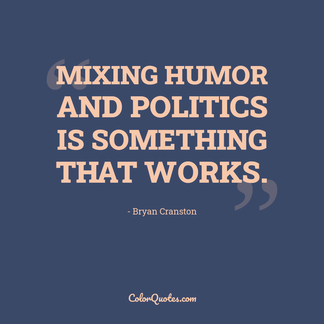 Mixing humor and politics is something that works.