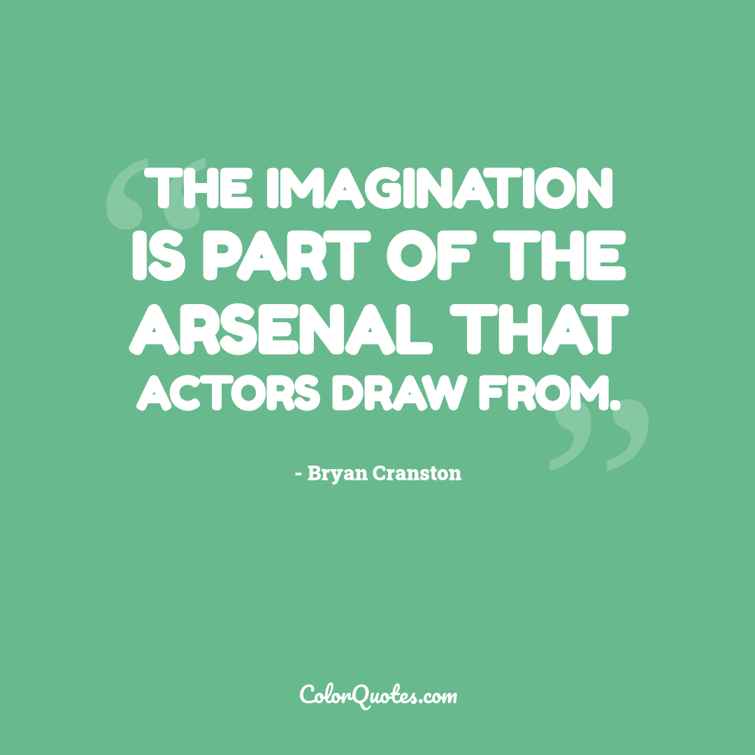 The imagination is part of the arsenal that actors draw from.
