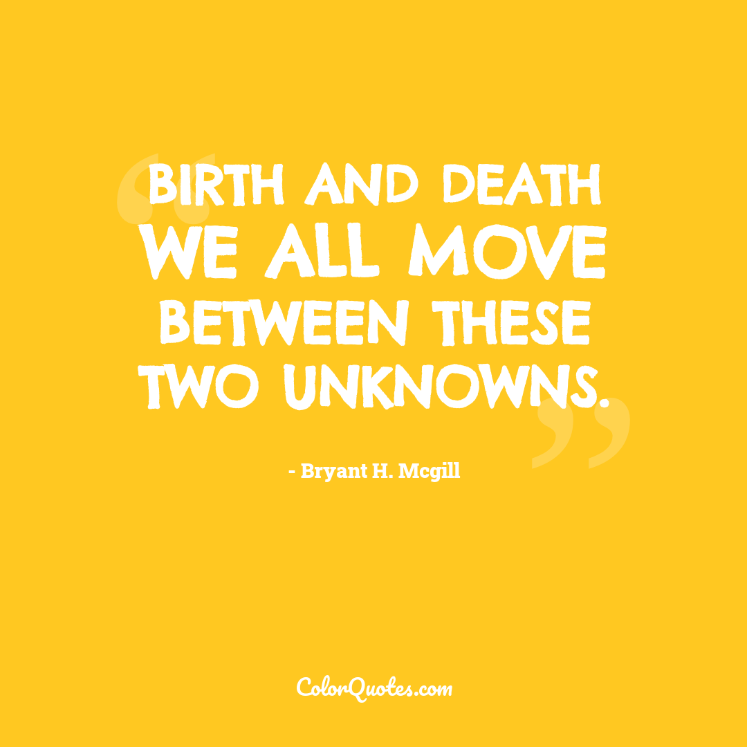 Birth and death we all move between these two unknowns.