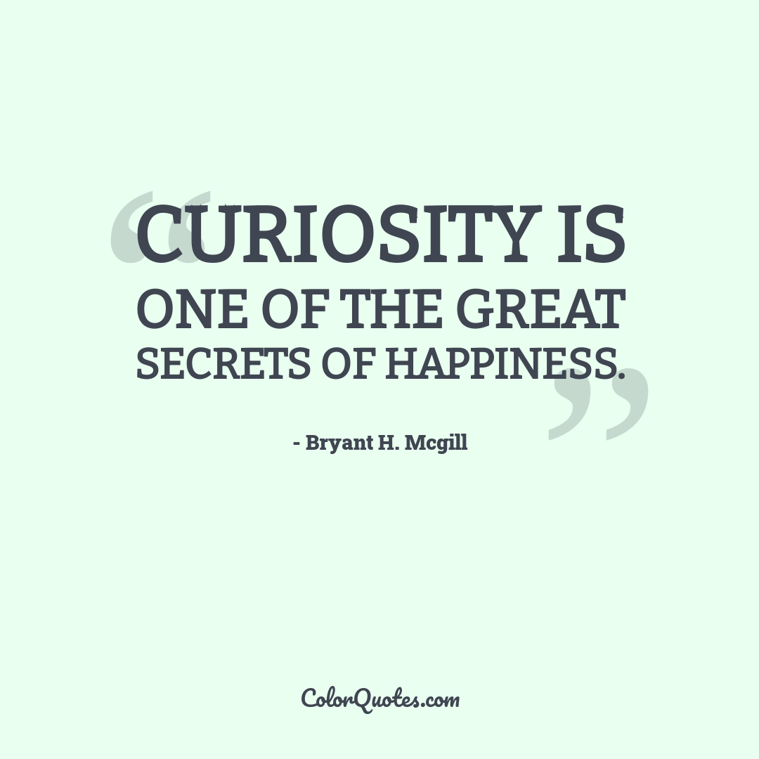 Curiosity is one of the great secrets of happiness.