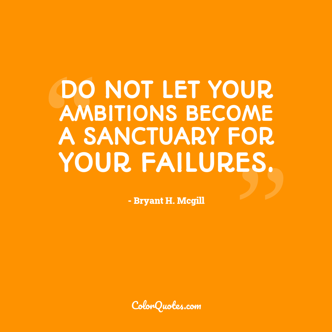 Do not let your ambitions become a sanctuary for your failures.