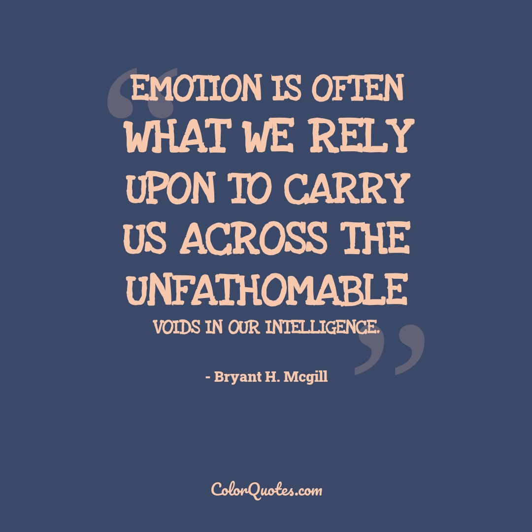 Emotion is often what we rely upon to carry us across the unfathomable voids in our intelligence.