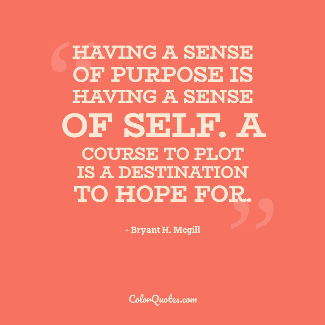 Having a sense of purpose is having a sense of self. A course to plot is a destination to hope for.