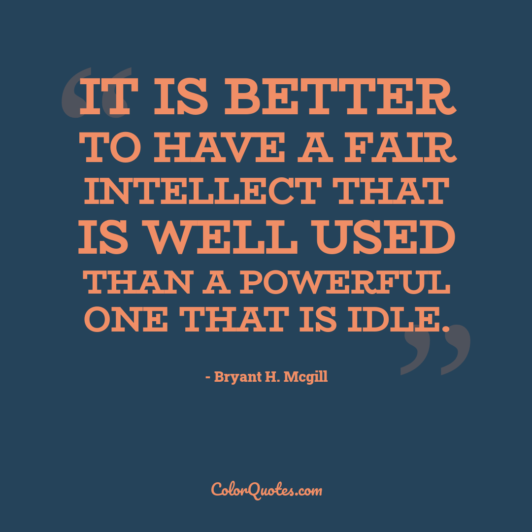 It is better to have a fair intellect that is well used than a powerful one that is idle.