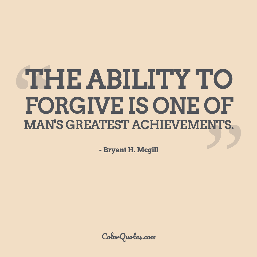 The ability to forgive is one of man's greatest achievements.