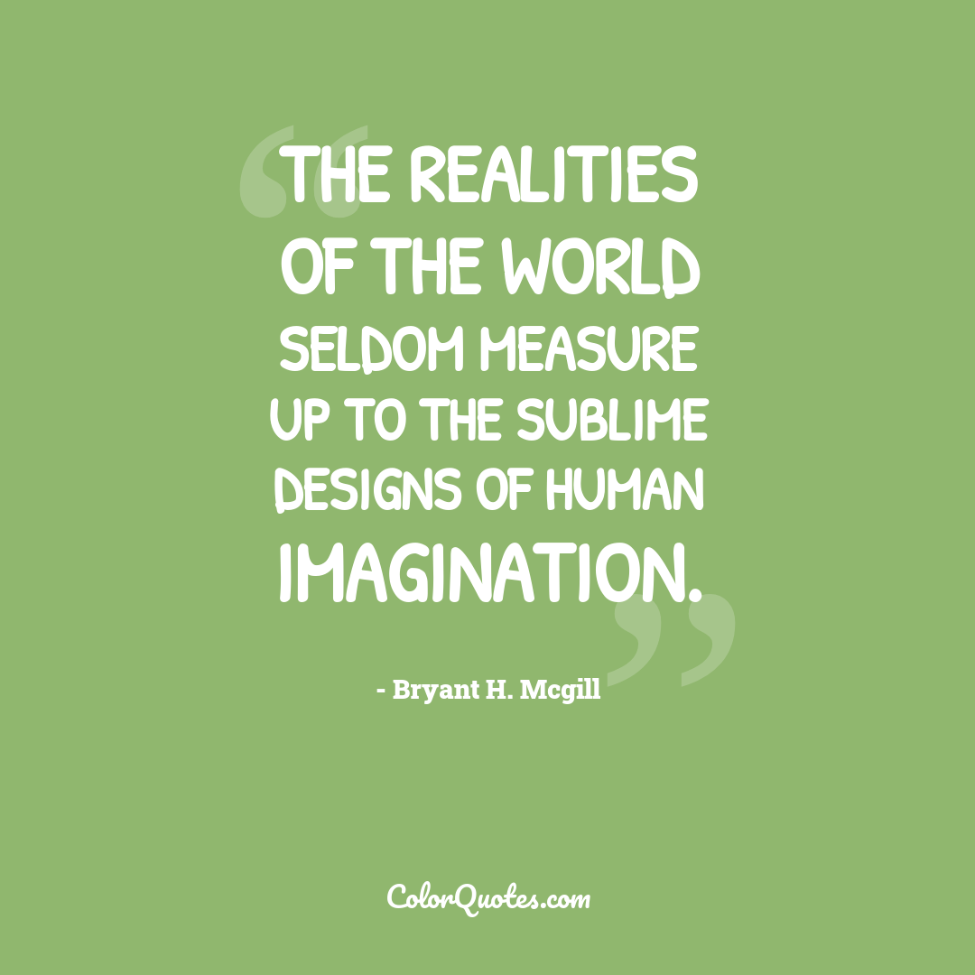 The realities of the world seldom measure up to the sublime designs of human imagination.