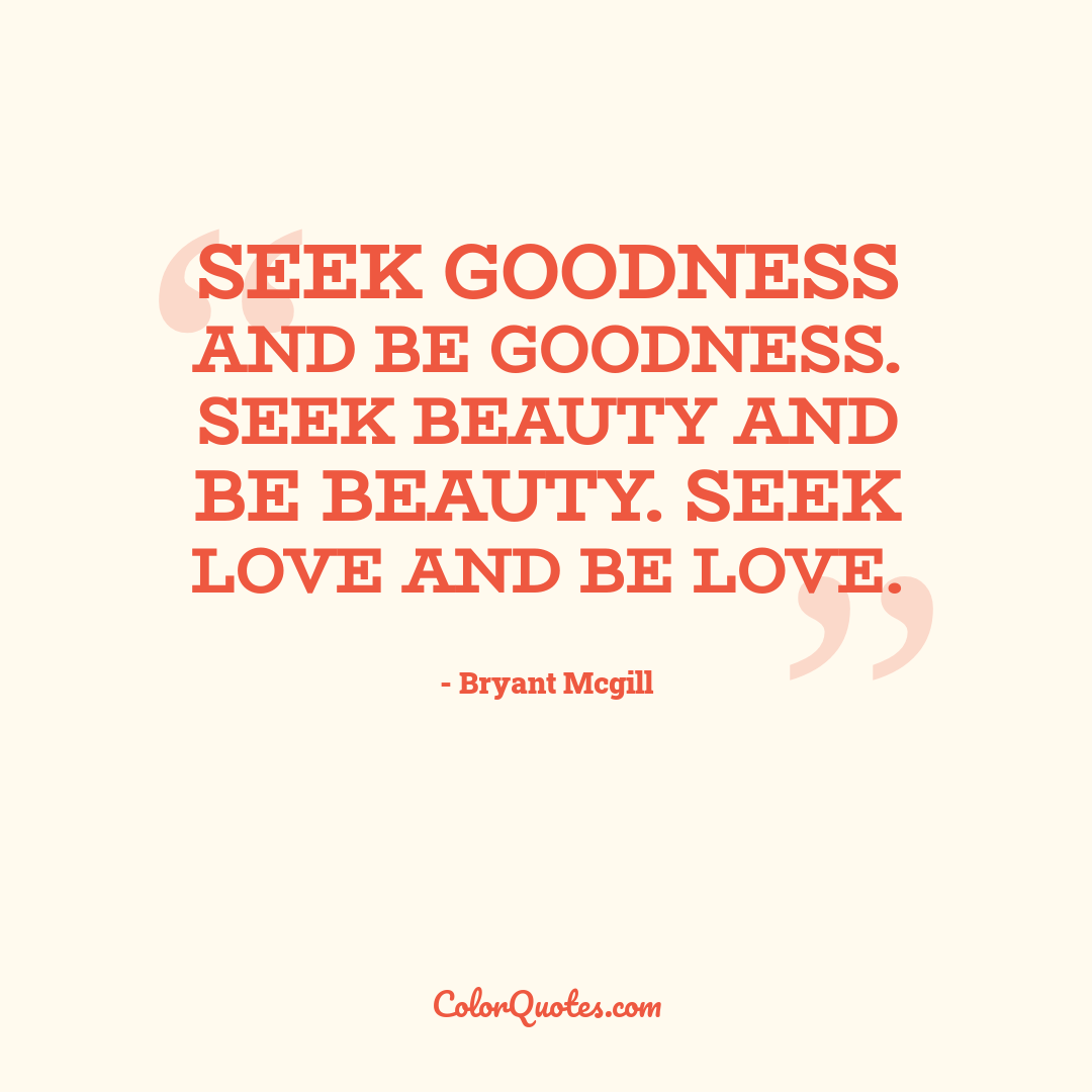 Seek goodness and be goodness. Seek beauty and be beauty. Seek love and be love.