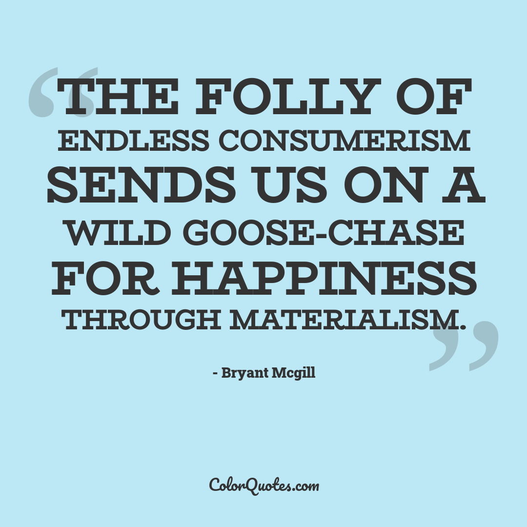 The folly of endless consumerism sends us on a wild goose-chase for happiness through materialism.
