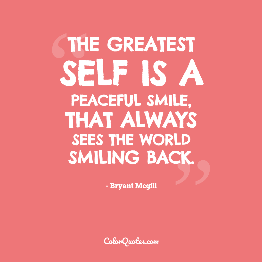 The greatest self is a peaceful smile, that always sees the world smiling back.