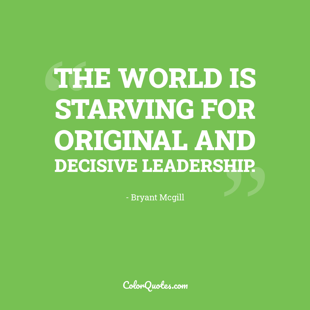 The world is starving for original and decisive leadership.