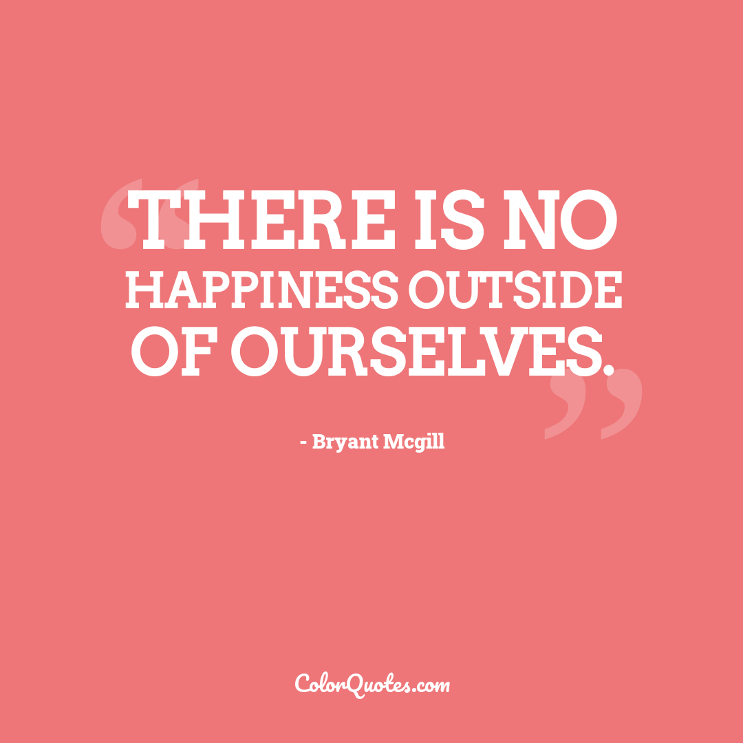 There is no happiness outside of ourselves.