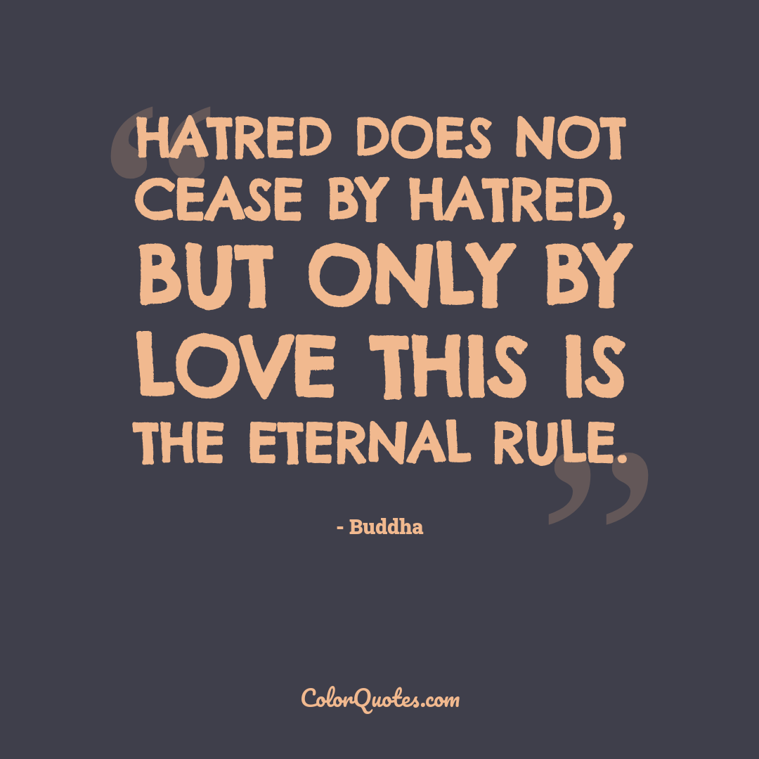Hatred does not cease by hatred, but only by love this is the eternal rule.