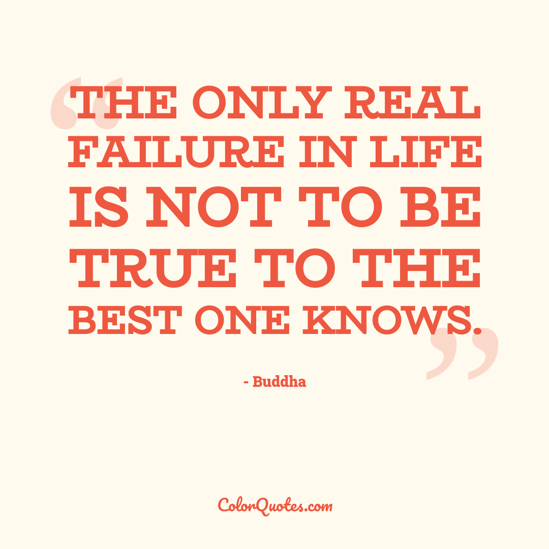 The only real failure in life is not to be true to the best one knows.