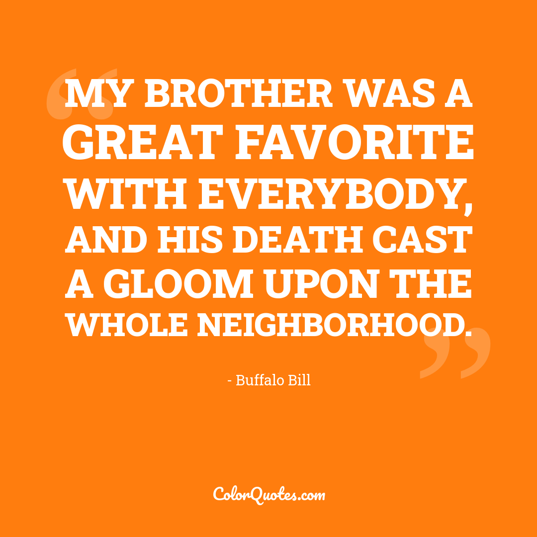 My brother was a great favorite with everybody, and his death cast a gloom upon the whole neighborhood.