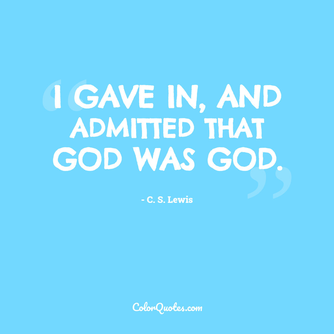 I gave in, and admitted that God was God.
