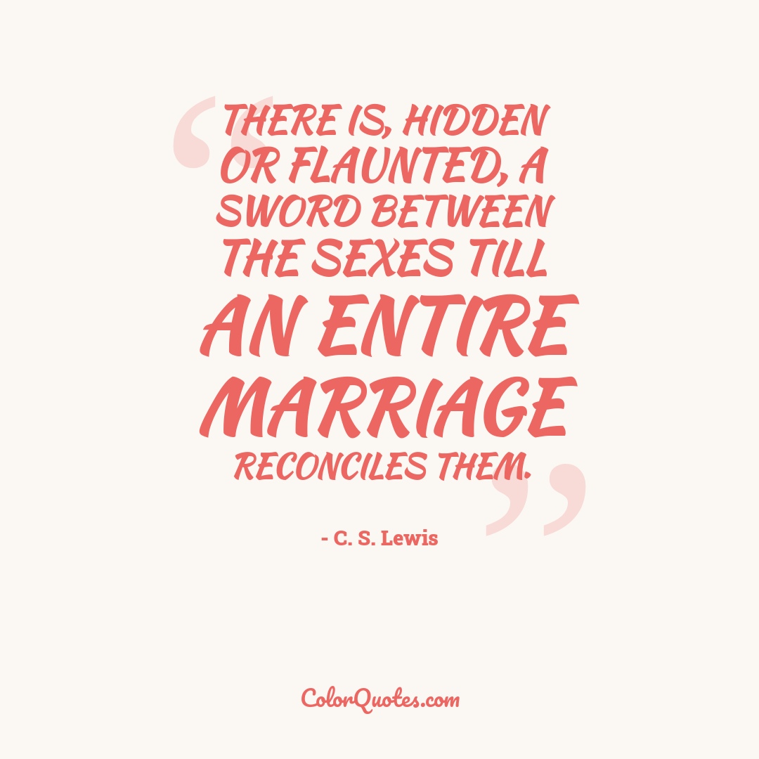 There is, hidden or flaunted, a sword between the sexes till an entire marriage reconciles them.