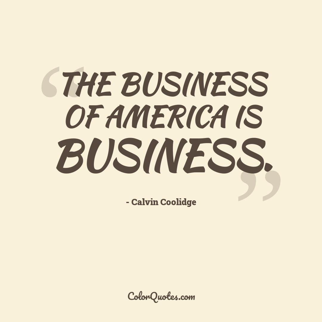 The business of America is business.