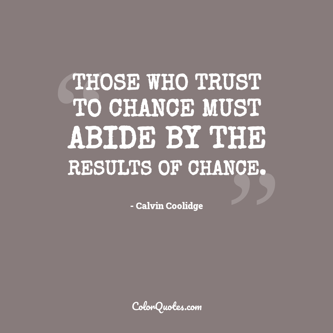 Those who trust to chance must abide by the results of chance.