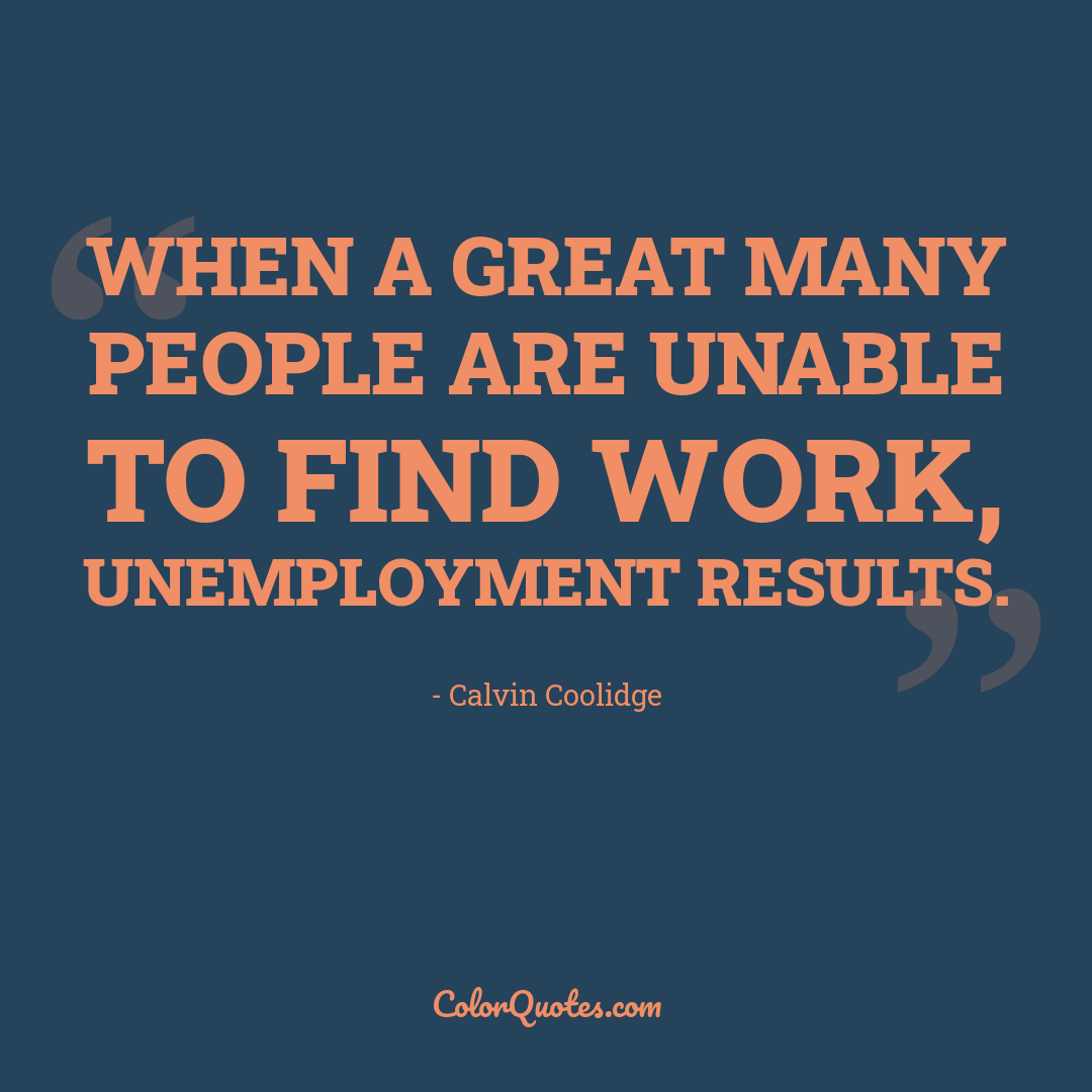 When a great many people are unable to find work, unemployment results.