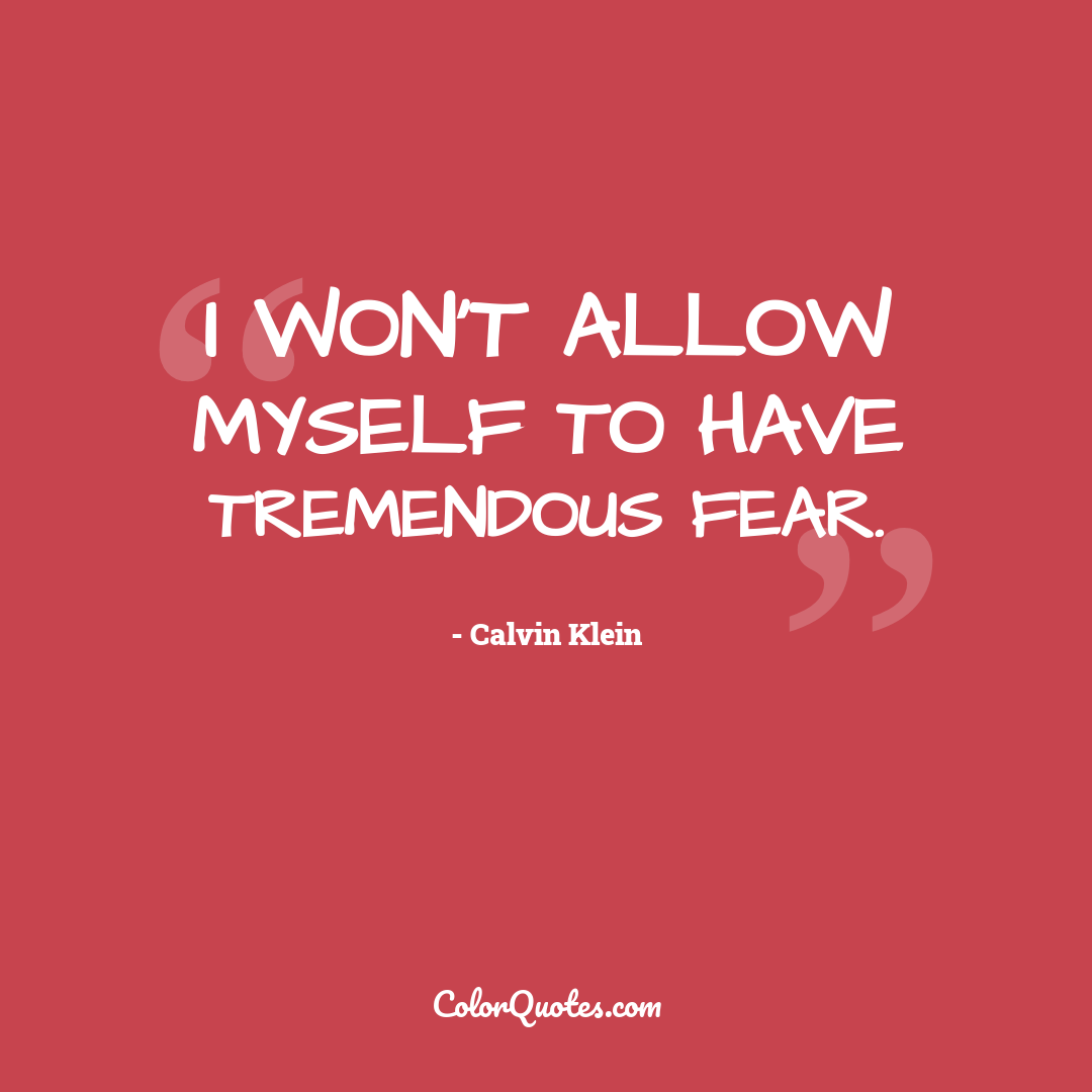 I won't allow myself to have tremendous fear.