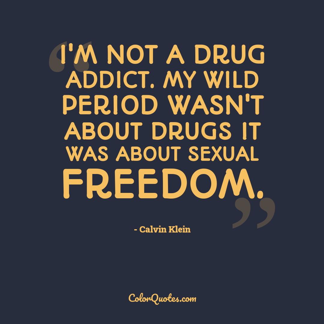 I'm not a drug addict. My wild period wasn't about drugs it was about sexual freedom.