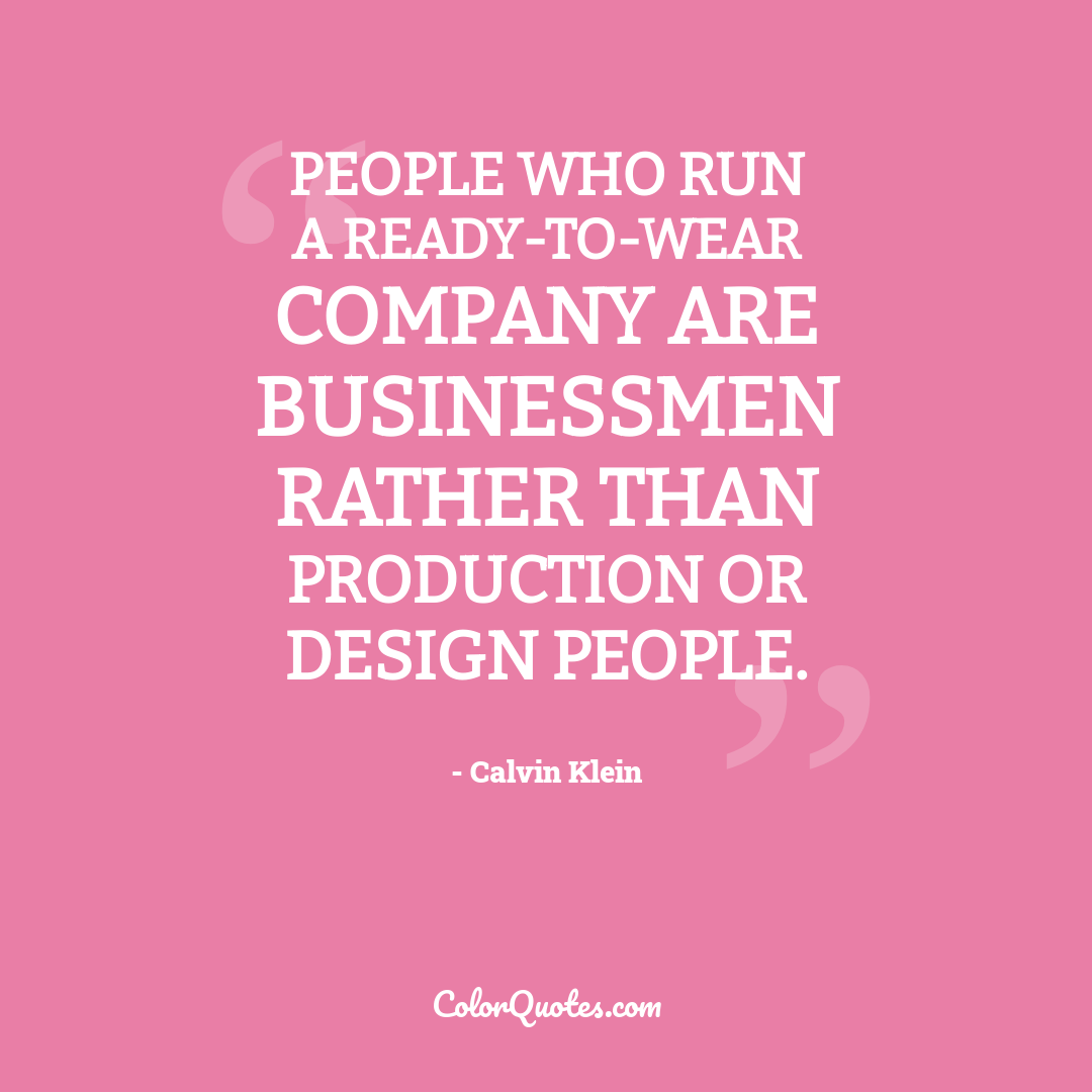 People who run a ready-to-wear company are businessmen rather than production or design people.
