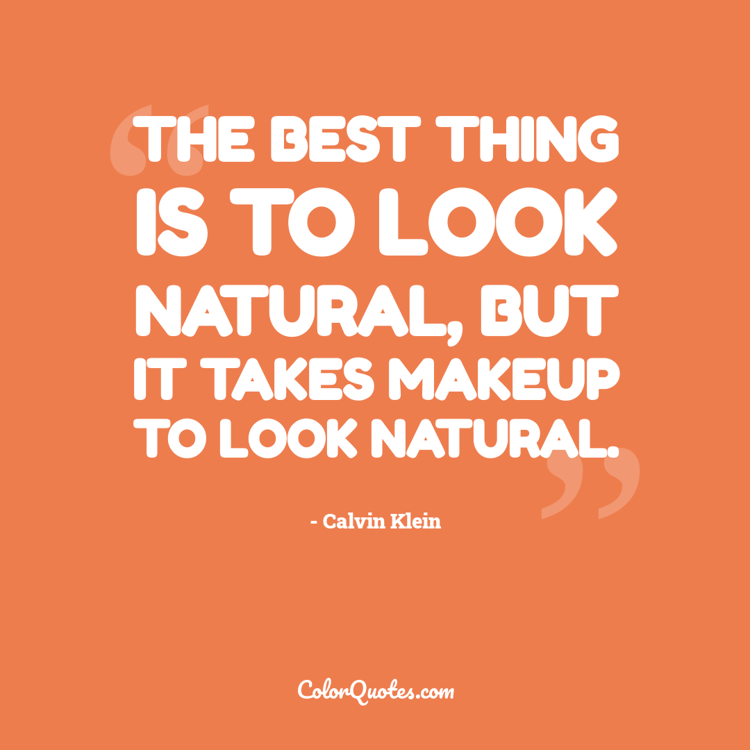 The best thing is to look natural, but it takes makeup to look natural.