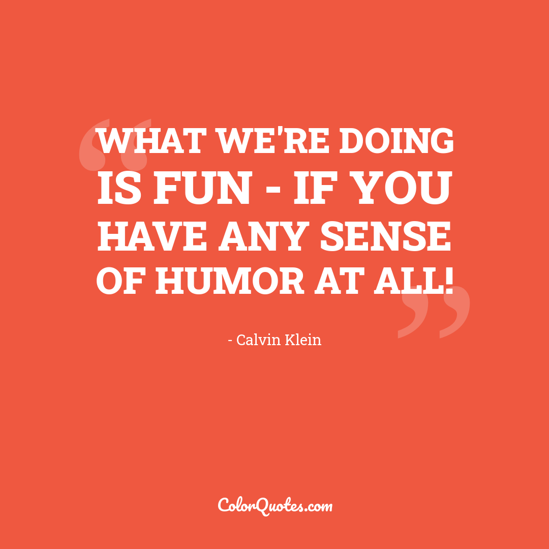What we're doing is fun - if you have any sense of humor at all!
