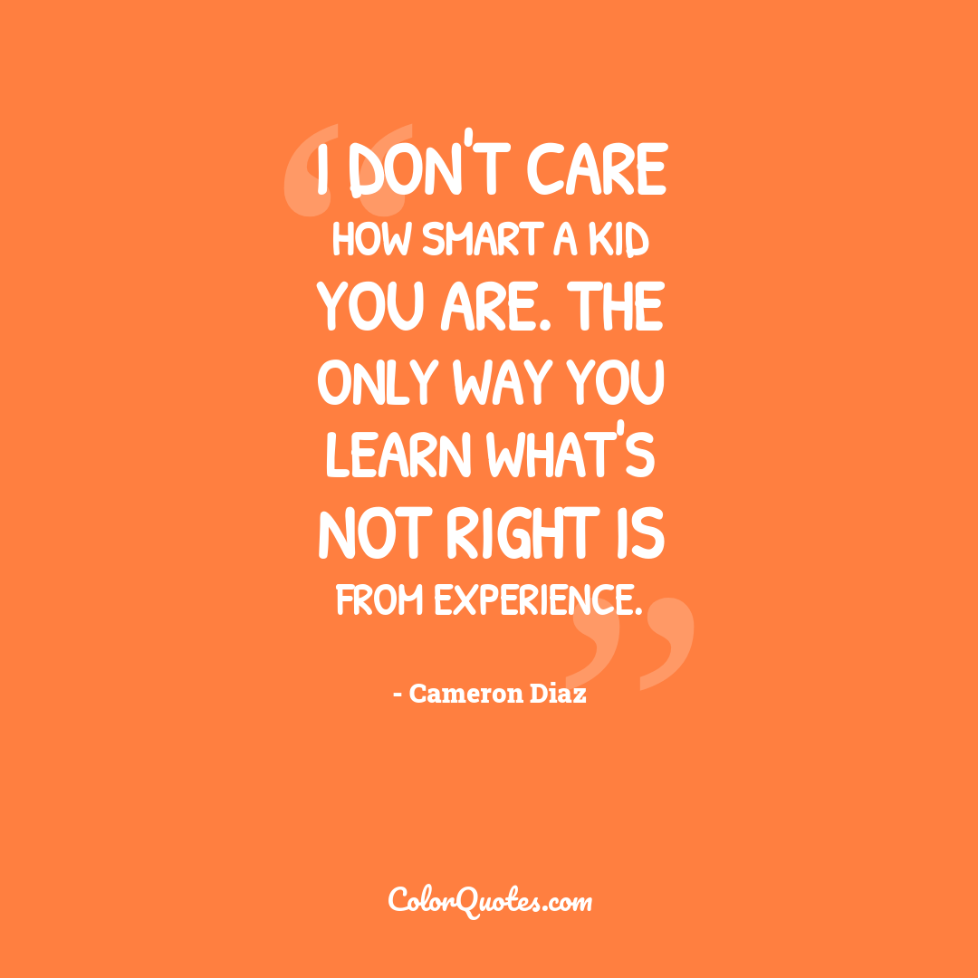 I don't care how smart a kid you are. The only way you learn what's not right is from experience.