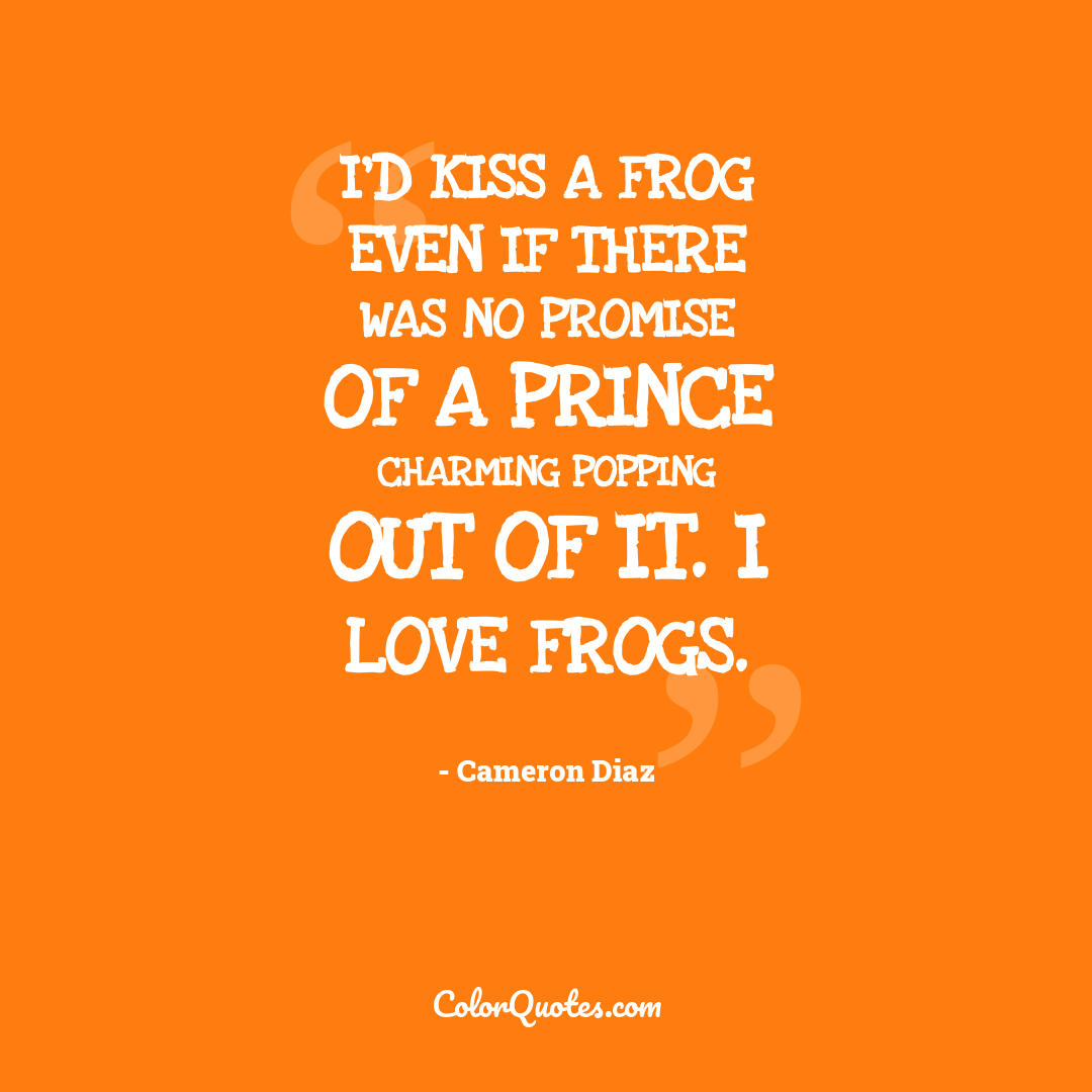 I'd kiss a frog even if there was no promise of a Prince Charming popping out of it. I love frogs.