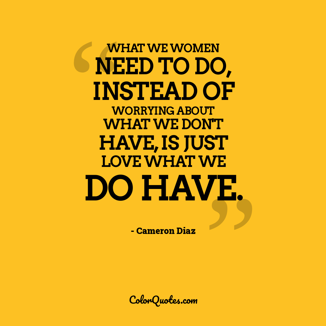 What we women need to do, instead of worrying about what we don't have, is just love what we do have.