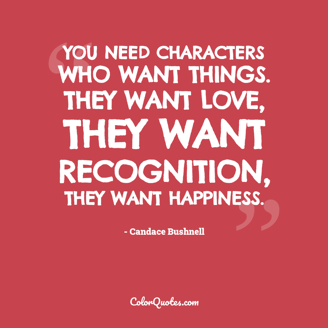 You need characters who want things. They want love, they want recognition, they want happiness.