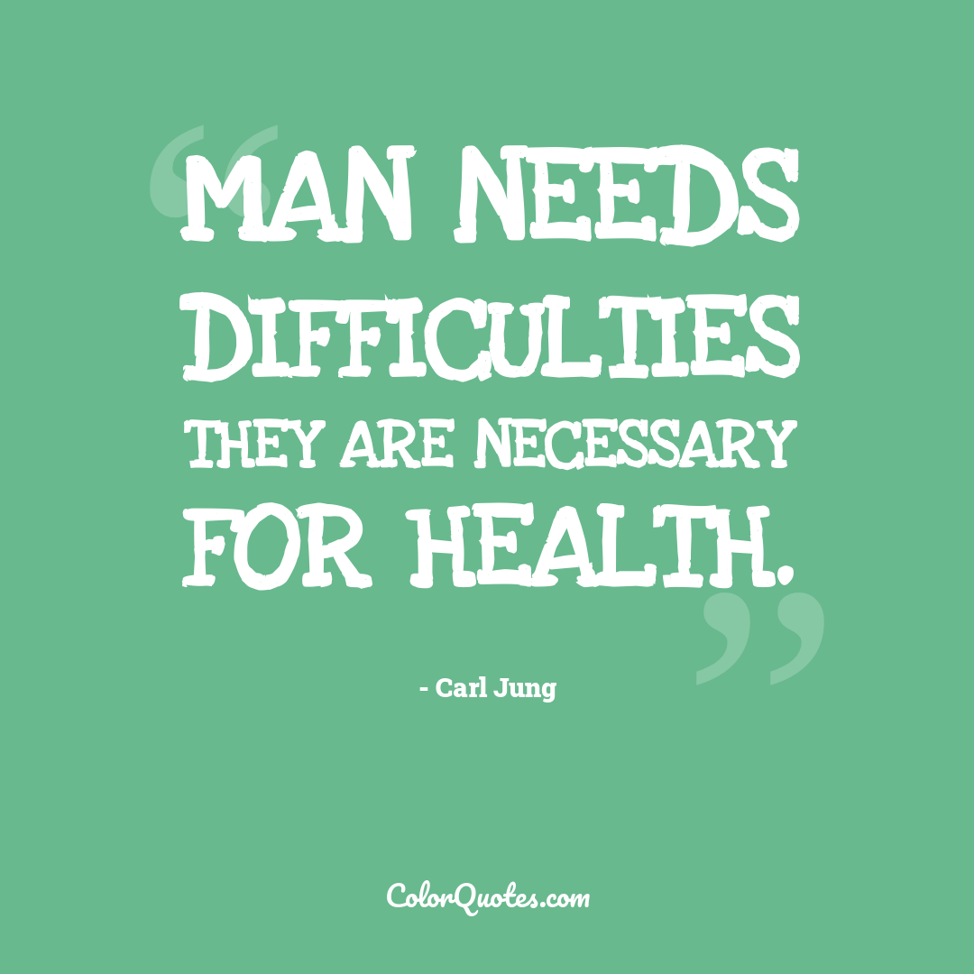 Man needs difficulties they are necessary for health.
