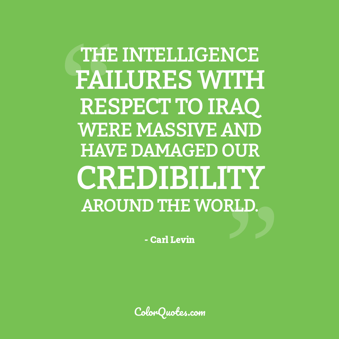 The intelligence failures with respect to Iraq were massive and have damaged our credibility around the world.