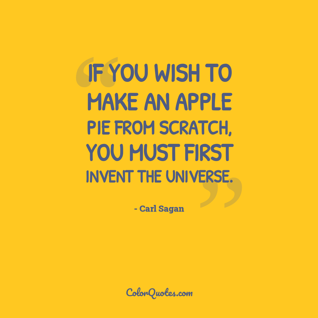 If you wish to make an apple pie from scratch, you must first invent the universe.