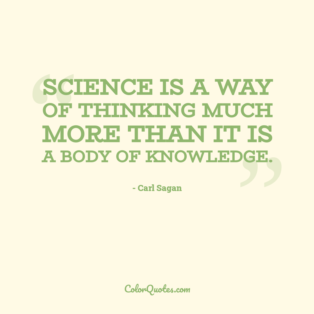 Science is a way of thinking much more than it is a body of knowledge.